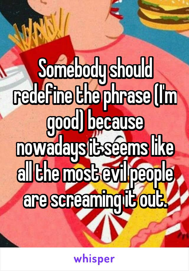 Somebody should redefine the phrase (I'm good) because nowadays it seems like all the most evil people are screaming it out.