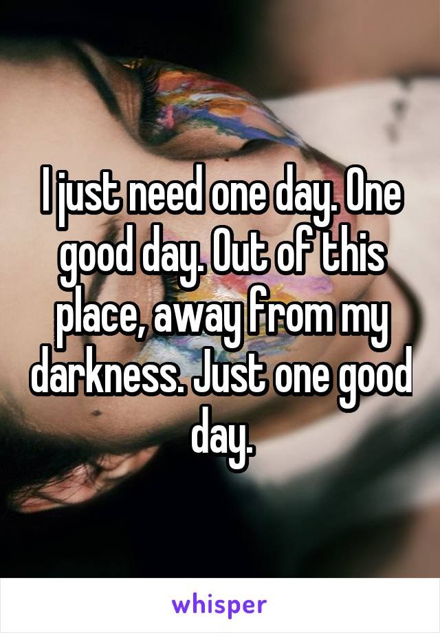 I just need one day. One good day. Out of this place, away from my darkness. Just one good day.