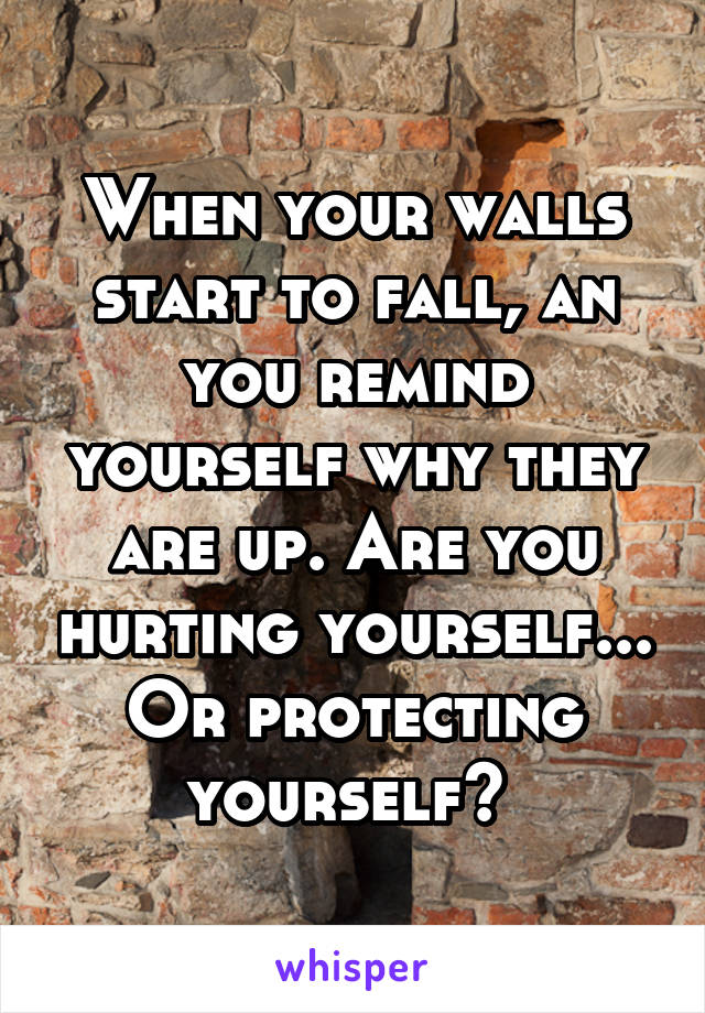 When your walls start to fall, an you remind yourself why they are up. Are you hurting yourself... Or protecting yourself?