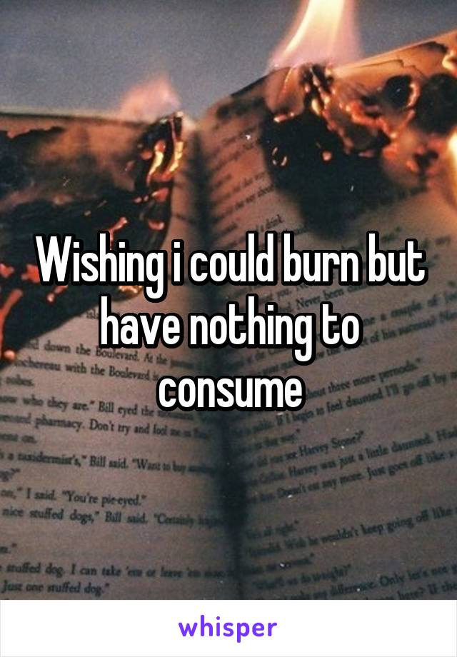 Wishing i could burn but have nothing to consume