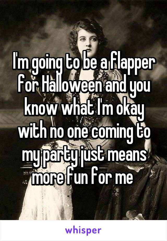 I'm going to be a flapper for Halloween and you know what I'm okay with no one coming to my party just means more fun for me