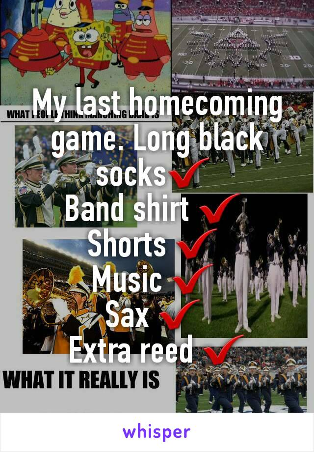 My last homecoming game. Long black socks✔  Band shirt ✔  Shorts ✔  Music ✔  Sax ✔  Extra reed ✔