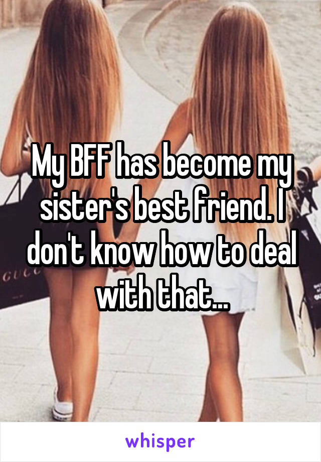 My BFF has become my sister's best friend. I don't know how to deal with that...