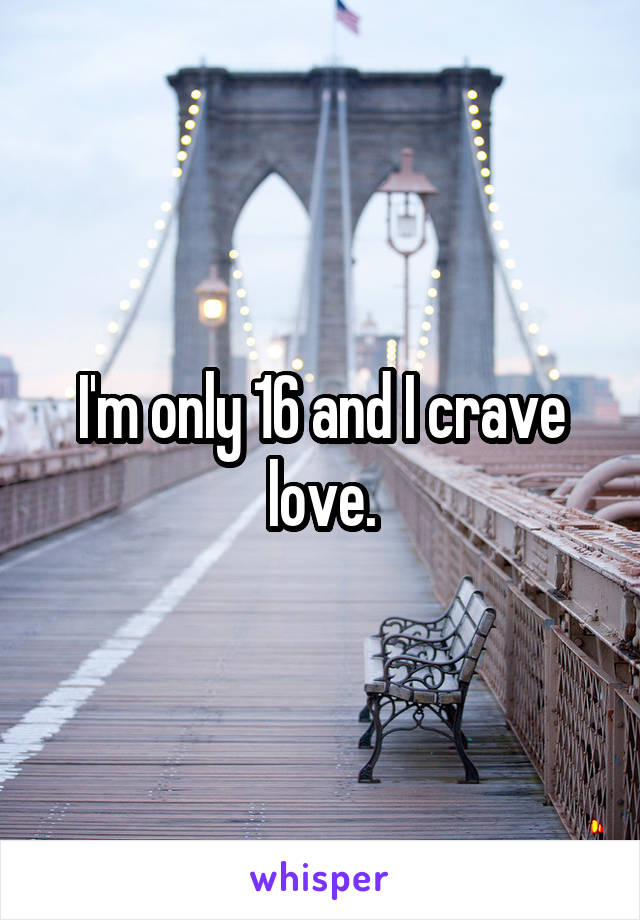 I'm only 16 and I crave love.