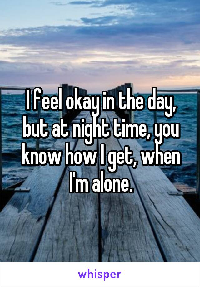 I feel okay in the day, but at night time, you know how I get, when I'm alone.