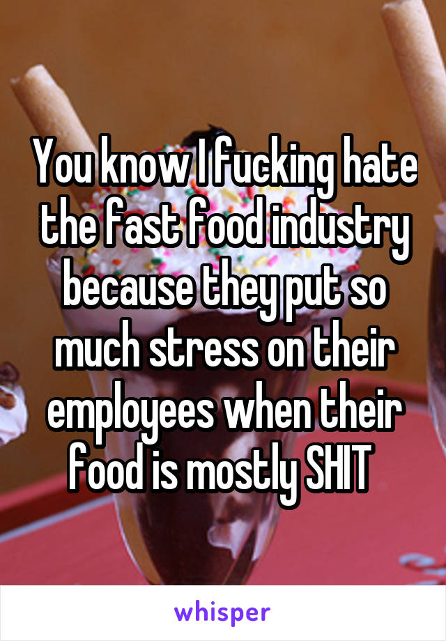 You know I fucking hate the fast food industry because they put so much stress on their employees when their food is mostly SHIT