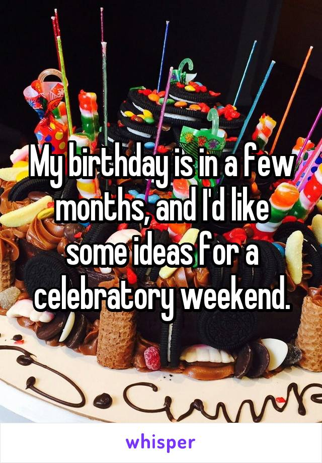 My birthday is in a few months, and I'd like some ideas for a celebratory weekend.
