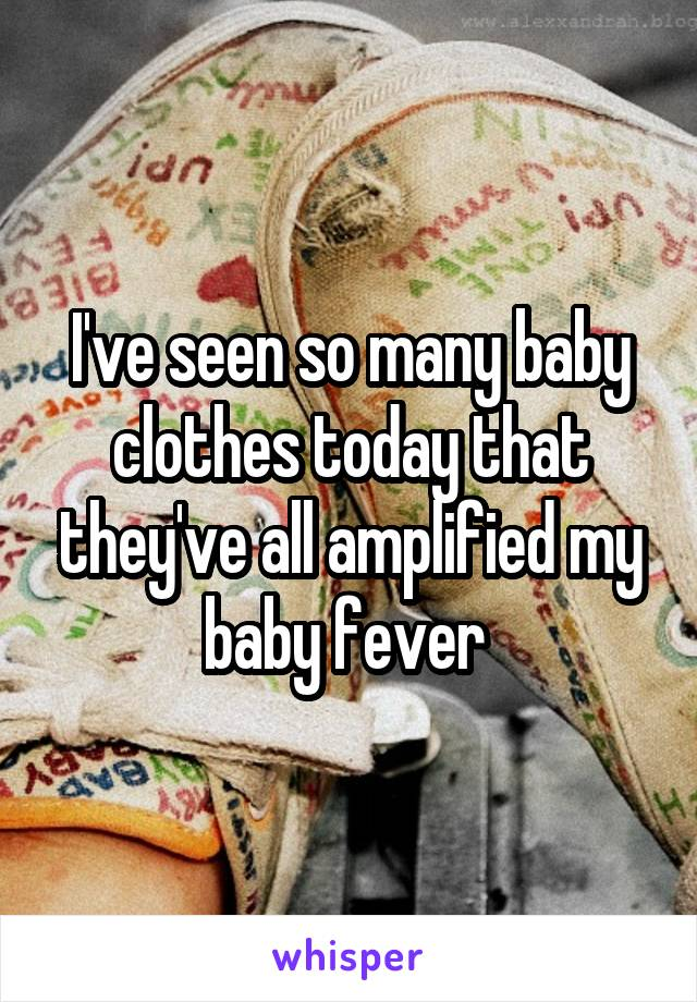 I've seen so many baby clothes today that they've all amplified my baby fever