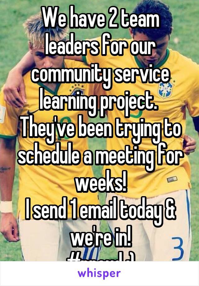 We have 2 team leaders for our community service learning project.  They've been trying to schedule a meeting for weeks! I send 1 email today & we're in! #proud :)
