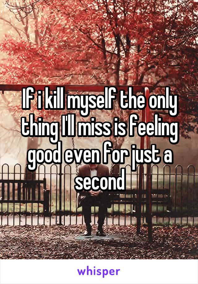 If i kill myself the only thing I'll miss is feeling good even for just a second