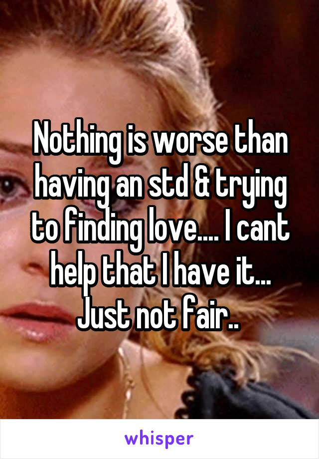 Nothing is worse than having an std & trying to finding love.... I cant help that I have it... Just not fair..
