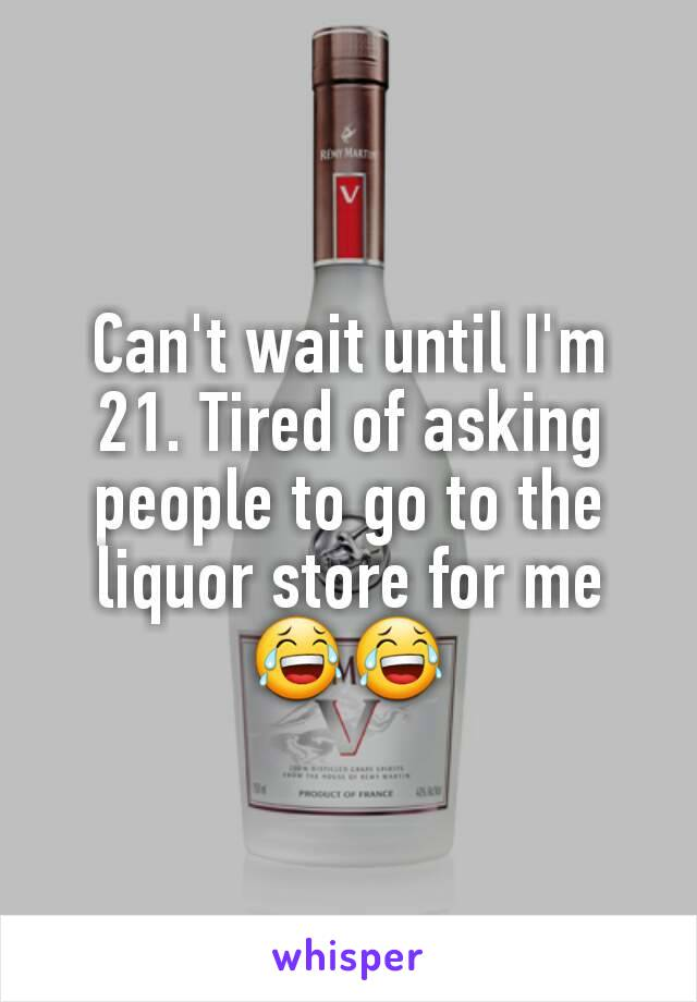 Can't wait until I'm 21. Tired of asking people to go to the liquor store for me 😂😂