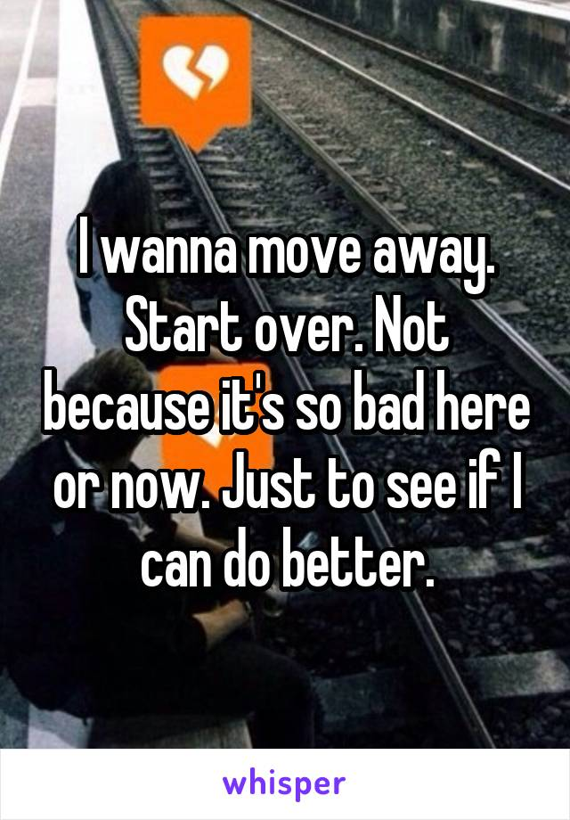 I wanna move away. Start over. Not because it's so bad here or now. Just to see if I can do better.