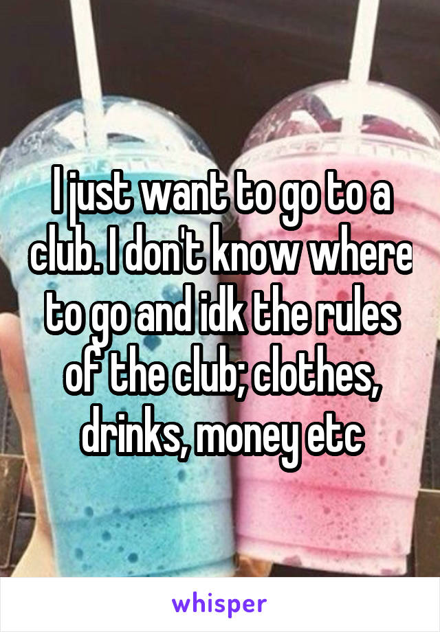 I just want to go to a club. I don't know where to go and idk the rules of the club; clothes, drinks, money etc