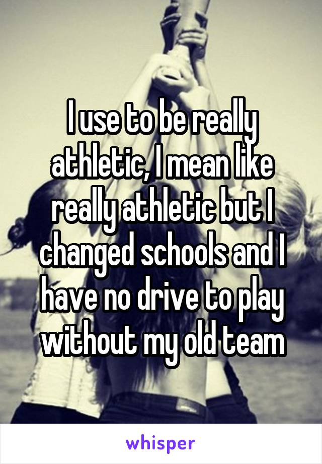 I use to be really athletic, I mean like really athletic but I changed schools and I have no drive to play without my old team