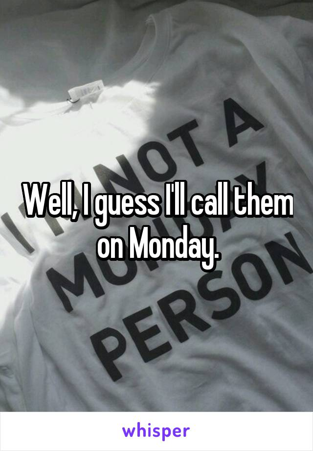 Well, I guess I'll call them on Monday.