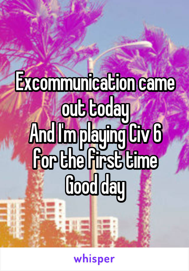 Excommunication came out today And I'm playing Civ 6 for the first time Good day