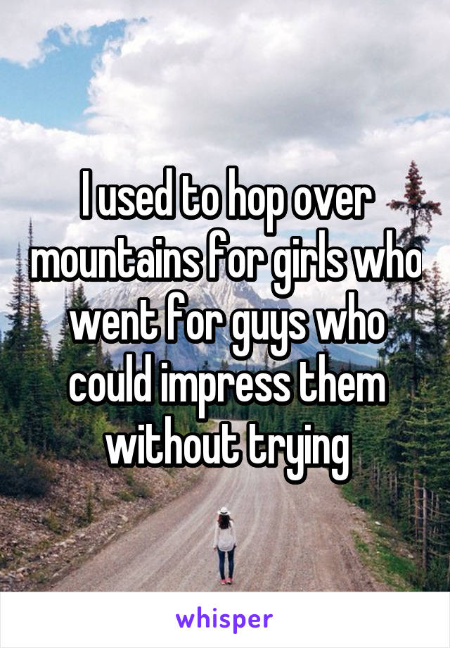 I used to hop over mountains for girls who went for guys who could impress them without trying