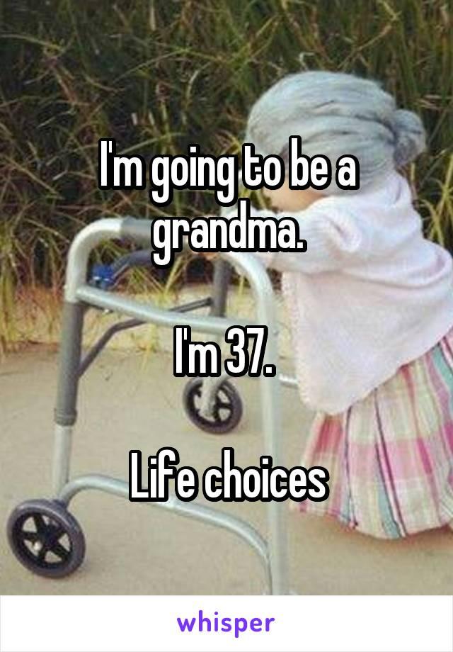 I'm going to be a grandma.  I'm 37.   Life choices