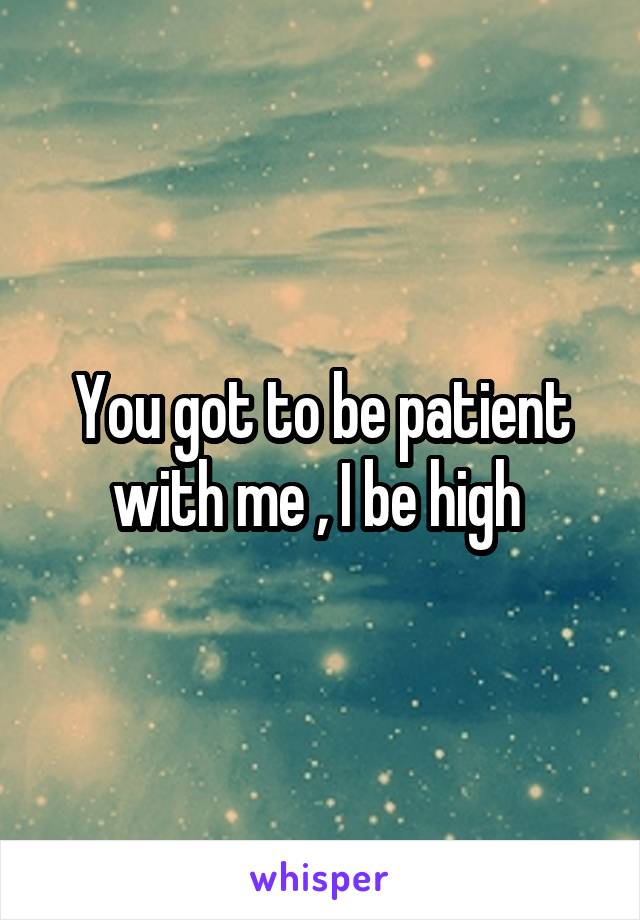 You got to be patient with me , I be high