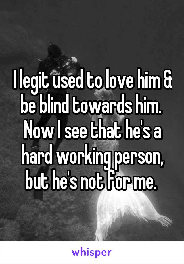 I legit used to love him & be blind towards him.  Now I see that he's a hard working person, but he's not for me.