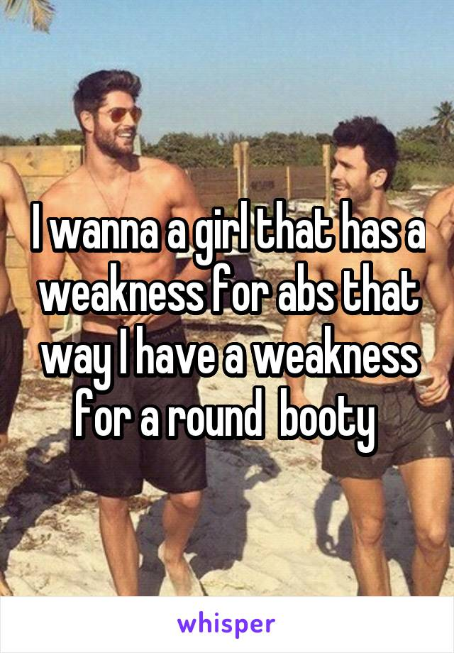 I wanna a girl that has a weakness for abs that way I have a weakness for a round  booty
