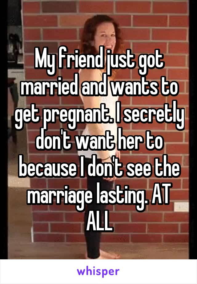 My friend just got married and wants to get pregnant. I secretly don't want her to because I don't see the marriage lasting. AT ALL