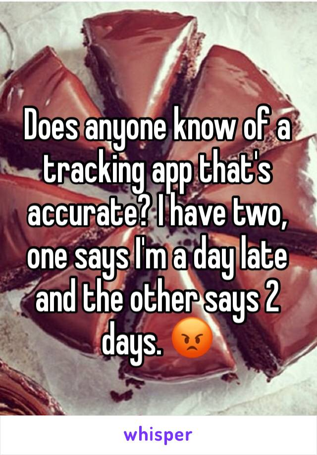 Does anyone know of a tracking app that's accurate? I have two, one says I'm a day late and the other says 2 days. 😡