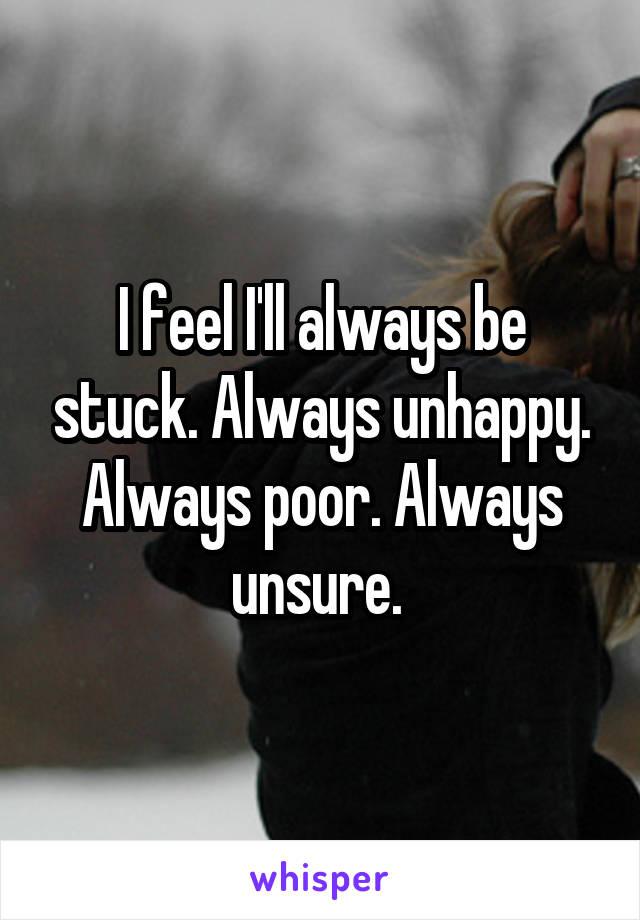 I feel I'll always be stuck. Always unhappy. Always poor. Always unsure.