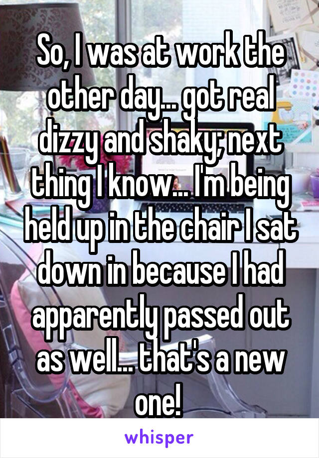 So, I was at work the other day... got real dizzy and shaky; next thing I know... I'm being held up in the chair I sat down in because I had apparently passed out as well... that's a new one!