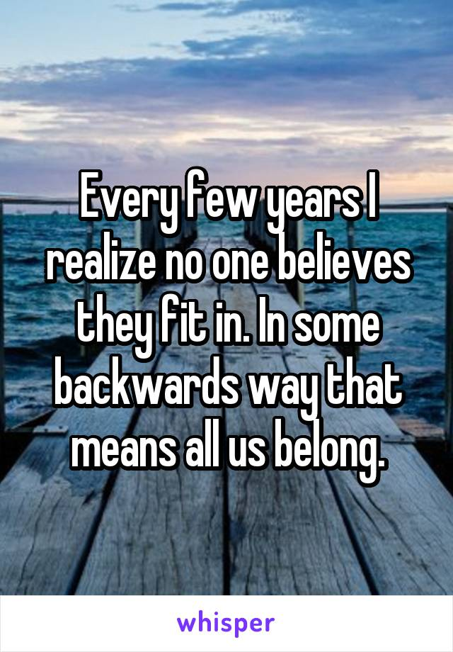 Every few years I realize no one believes they fit in. In some backwards way that means all us belong.