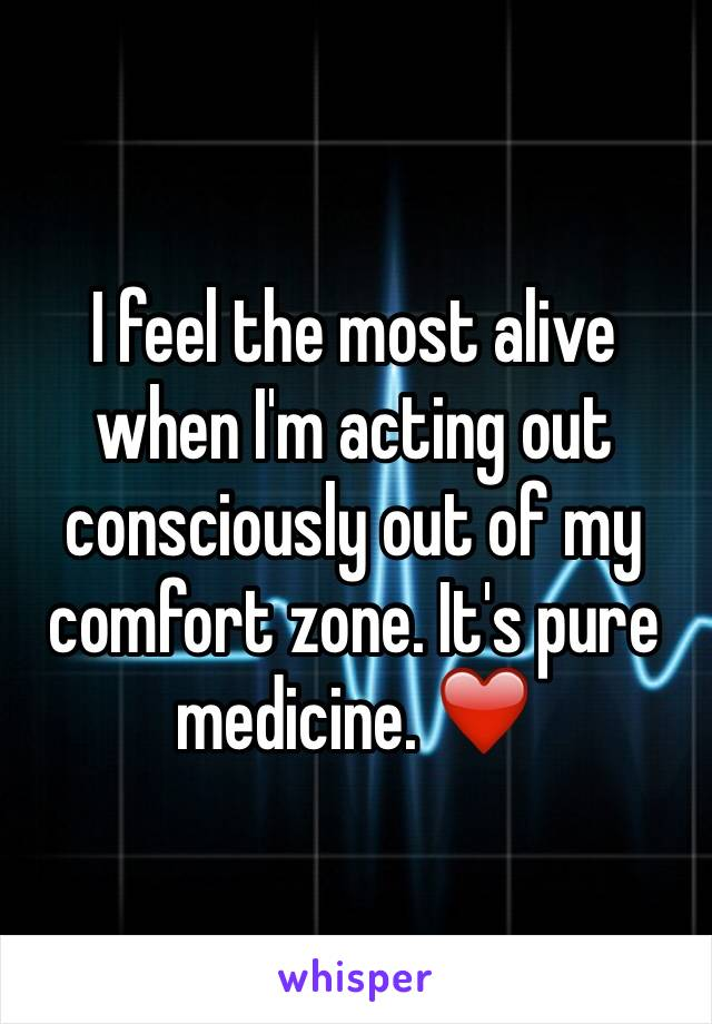 I feel the most alive when I'm acting out consciously out of my comfort zone. It's pure medicine. ❤️