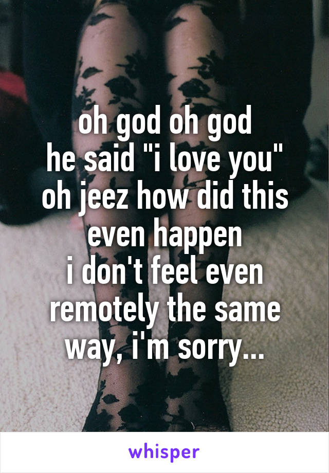 """oh god oh god he said """"i love you"""" oh jeez how did this even happen i don't feel even remotely the same way, i'm sorry..."""