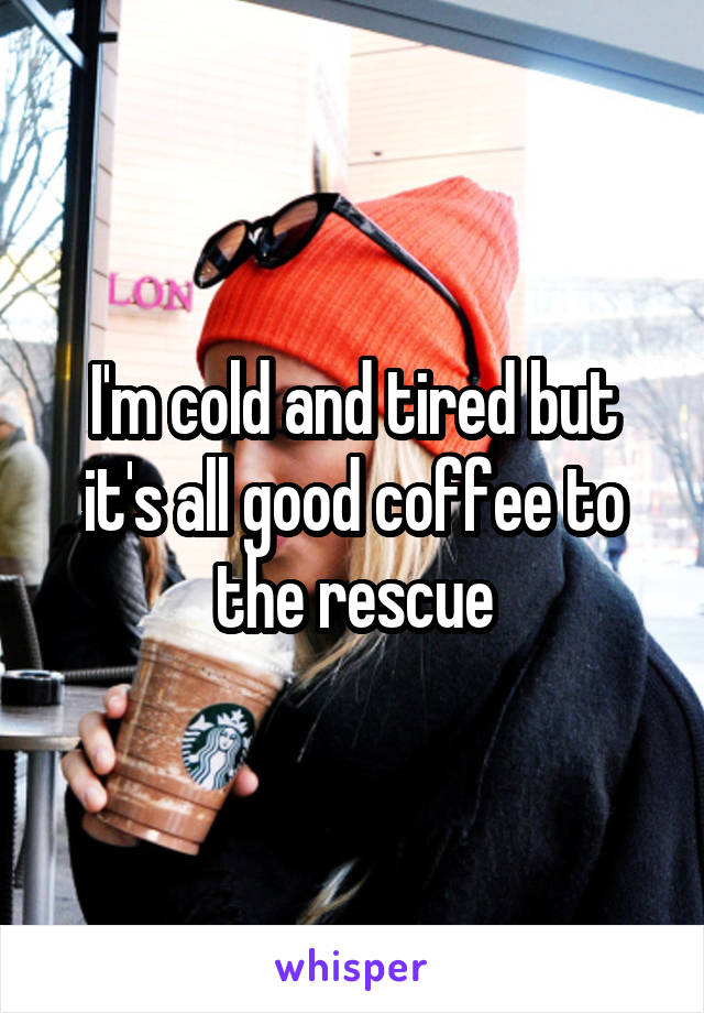 I'm cold and tired but it's all good coffee to the rescue
