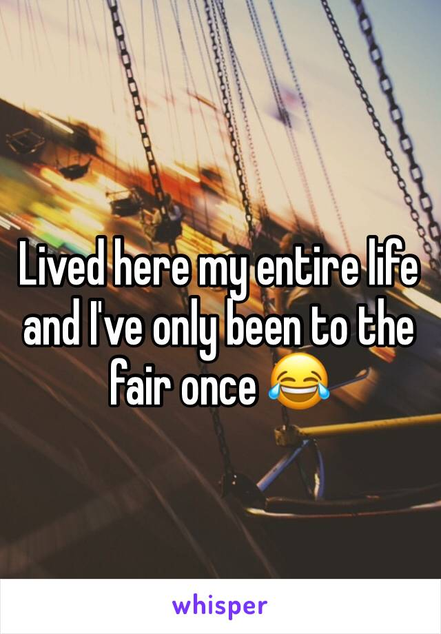 Lived here my entire life and I've only been to the fair once 😂