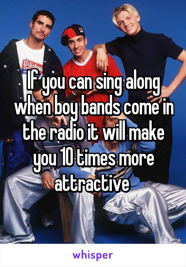 If you can sing along when boy bands come in the radio it will make you 10 times more attractive