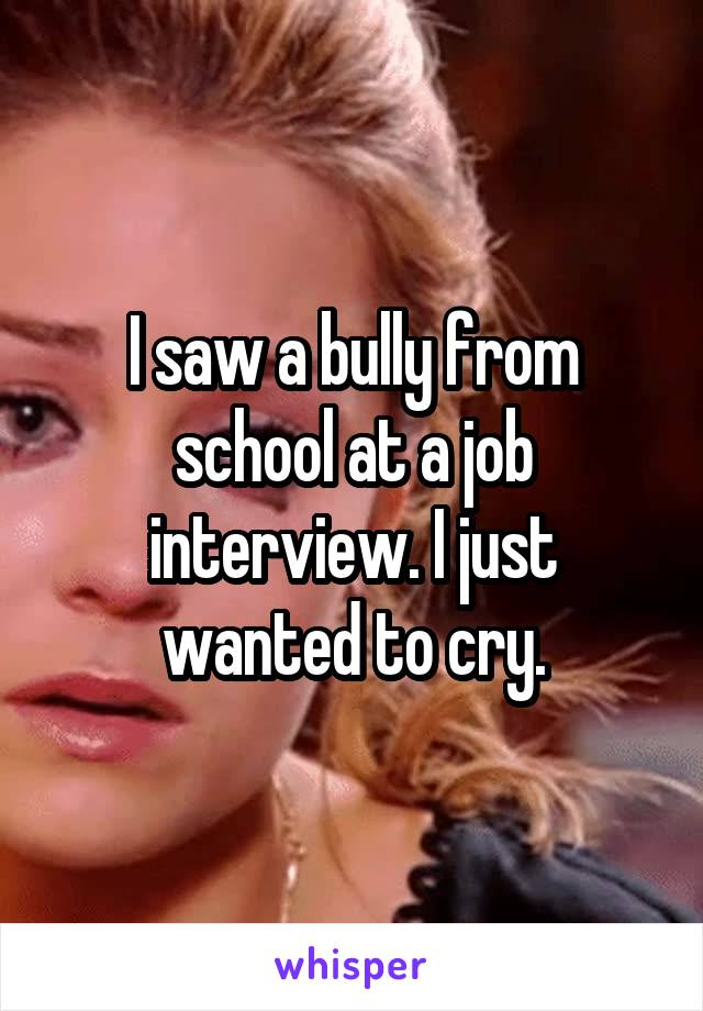I saw a bully from school at a job interview. I just wanted to cry.