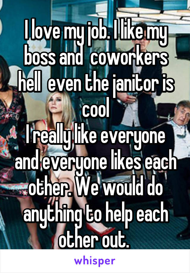 I love my job. I like my boss and  coworkers hell  even the janitor is cool I really like everyone and everyone likes each other. We would do anything to help each other out.