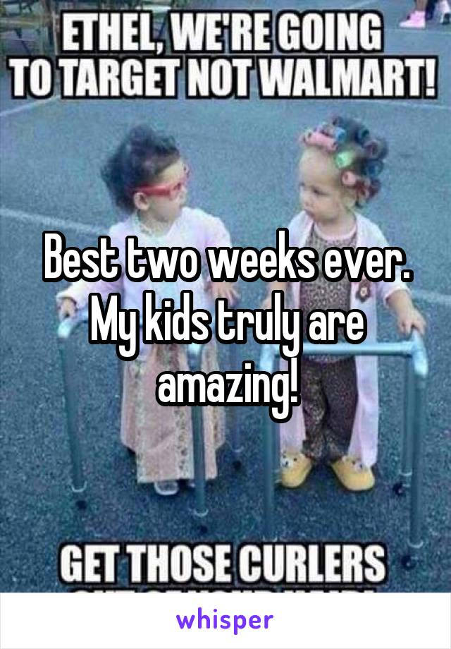 Best two weeks ever. My kids truly are amazing!