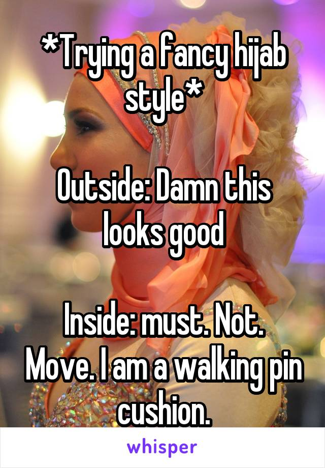 *Trying a fancy hijab style*  Outside: Damn this looks good  Inside: must. Not. Move. I am a walking pin cushion.