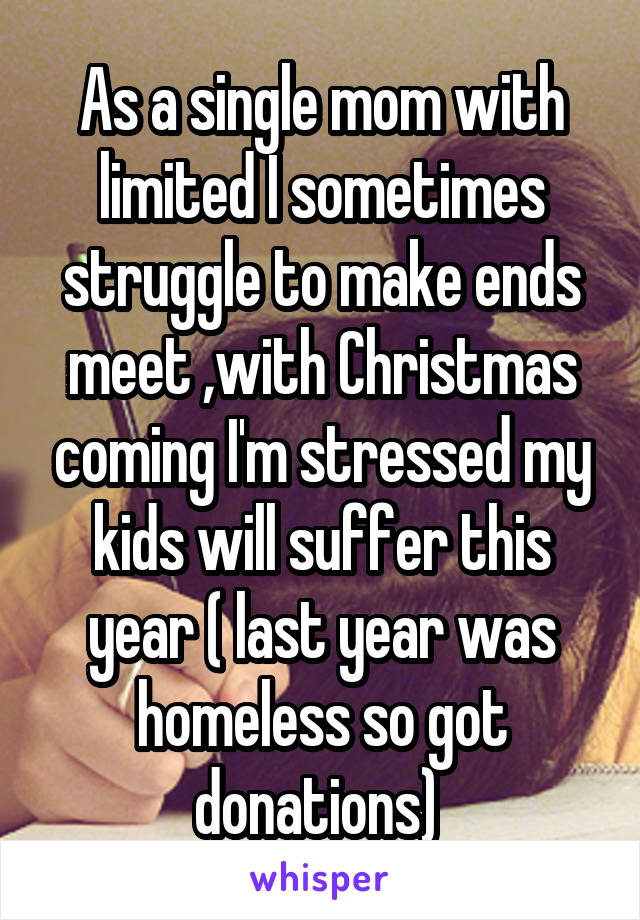 As a single mom with limited I sometimes struggle to make ends meet ,with Christmas coming I'm stressed my kids will suffer this year ( last year was homeless so got donations)