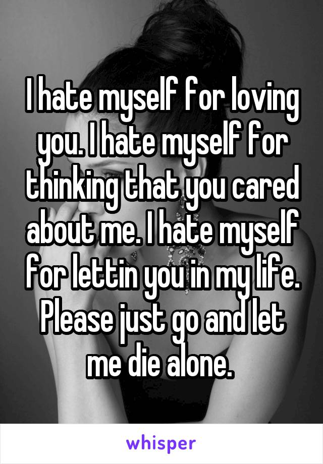 I hate myself for loving you. I hate myself for thinking that you cared about me. I hate myself for lettin you in my life. Please just go and let me die alone.