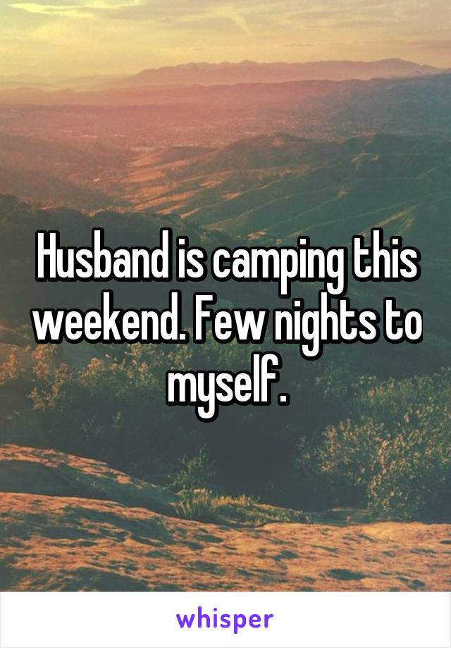 Husband is camping this weekend. Few nights to myself.