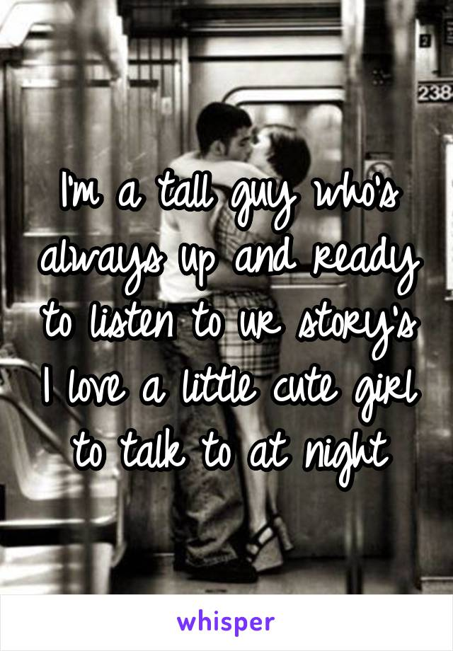 I'm a tall guy who's always up and ready to listen to ur story's I love a little cute girl  to talk to at night