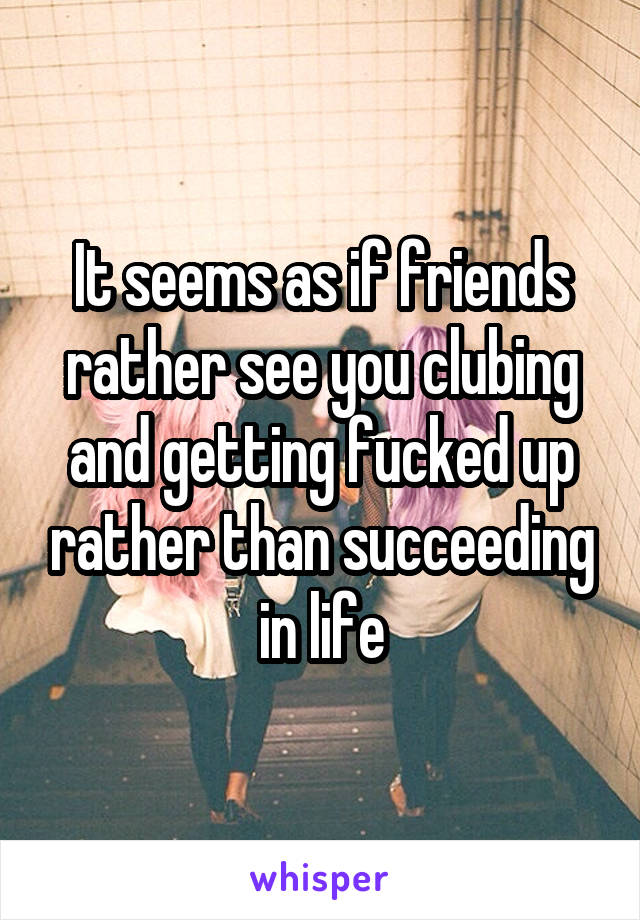 It seems as if friends rather see you clubing and getting fucked up rather than succeeding in life