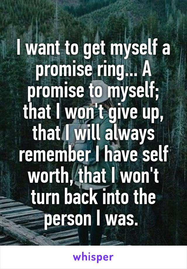I want to get myself a promise ring... A promise to myself; that I won't give up, that I will always remember I have self worth, that I won't turn back into the person I was.