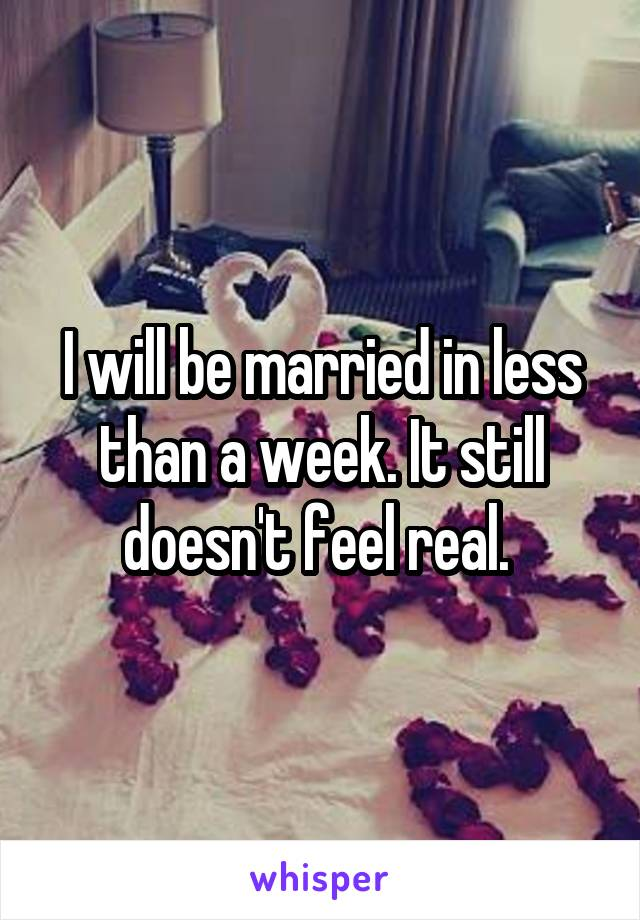 I will be married in less than a week. It still doesn't feel real.