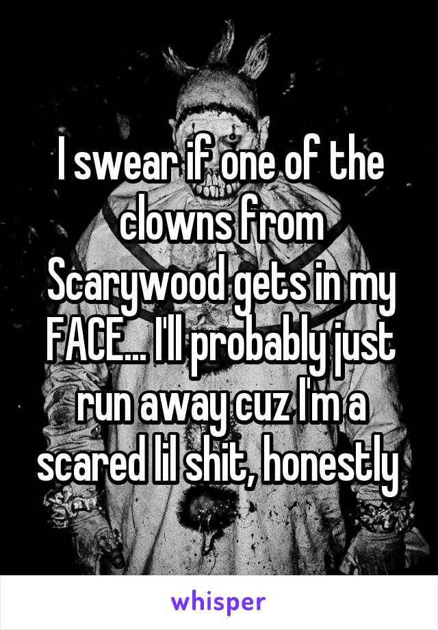 I swear if one of the clowns from Scarywood gets in my FACE... I'll probably just run away cuz I'm a scared lil shit, honestly