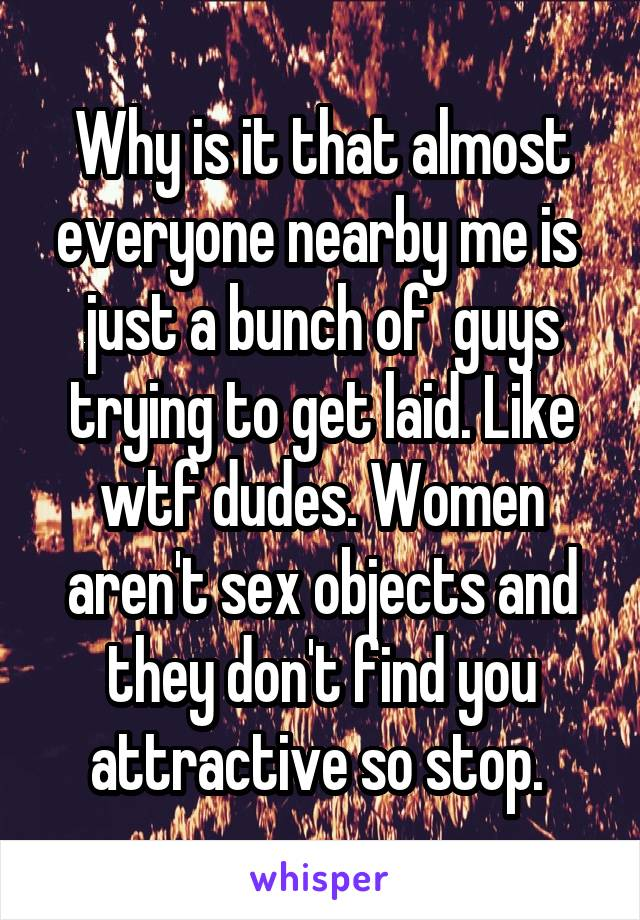 Why is it that almost everyone nearby me is  just a bunch of  guys trying to get laid. Like wtf dudes. Women aren't sex objects and they don't find you attractive so stop.