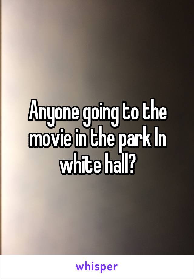 Anyone going to the movie in the park In white hall?